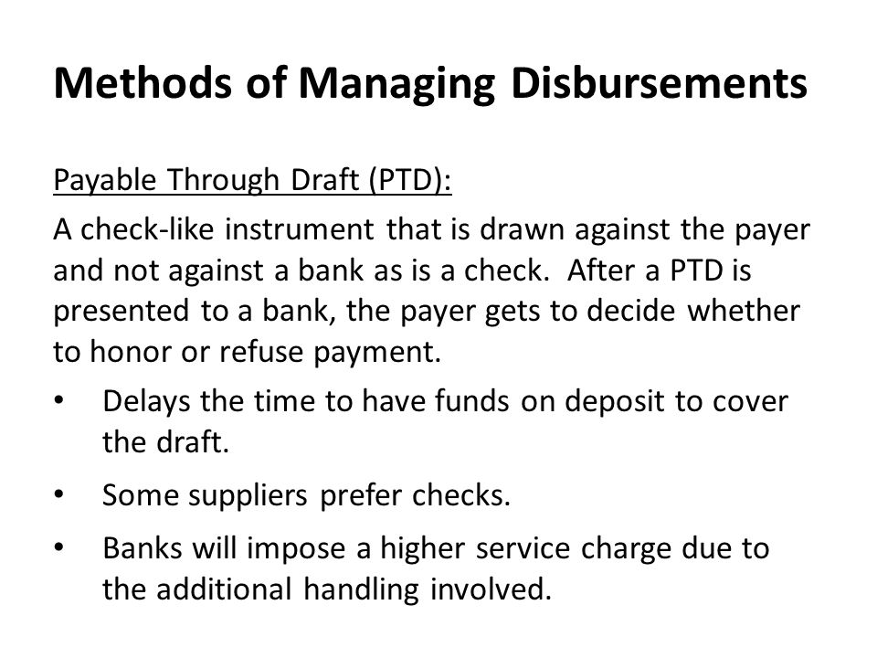 Methods of Managing Disbursements Payable Through Draft (PTD): A check-like instrument that is drawn against the payer and not against a bank as is a