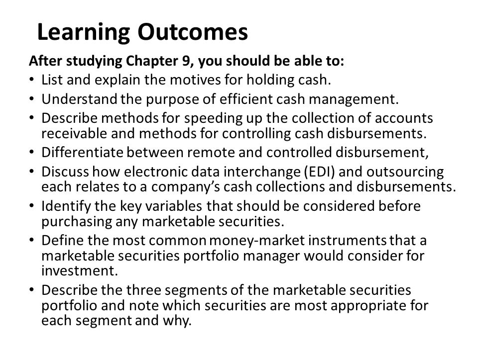 Learning Outcomes After studying Chapter 9, you should be able to: List and explain the motives for holding cash. Understand the purpose of efficient