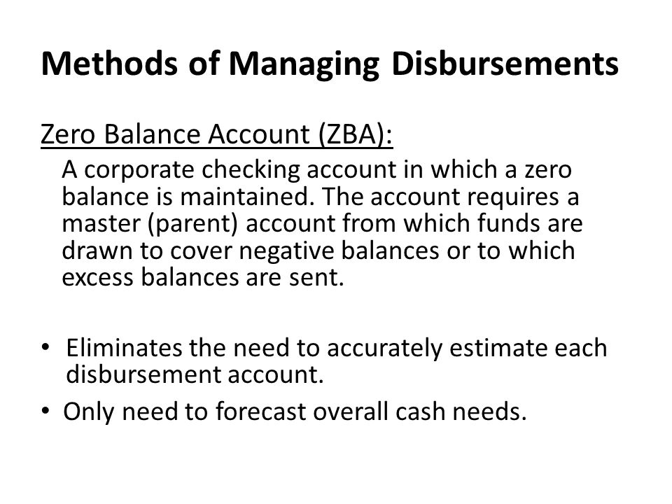 Methods of Managing Disbursements Zero Balance Account (ZBA): A corporate checking account in which a zero balance is maintained. The account requires
