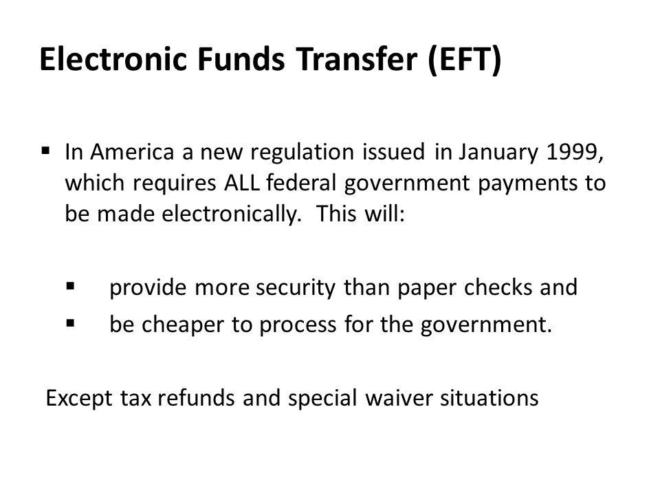 Electronic Funds Transfer (EFT)  In America a new regulation issued in January 1999, which requires ALL federal government payments to be made electr