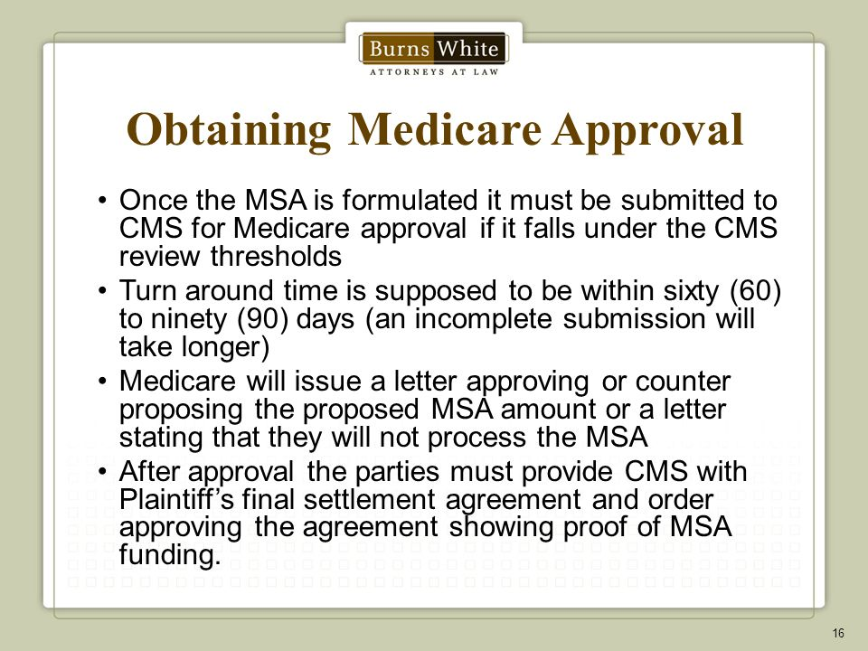 Obtaining Medicare Approval Once the MSA is formulated it must be submitted to CMS for Medicare approval if it falls under the CMS review thresholds Turn around time is supposed to be within sixty (60) to ninety (90) days (an incomplete submission will take longer) Medicare will issue a letter approving or counter proposing the proposed MSA amount or a letter stating that they will not process the MSA After approval the parties must provide CMS with Plaintiff's final settlement agreement and order approving the agreement showing proof of MSA funding.