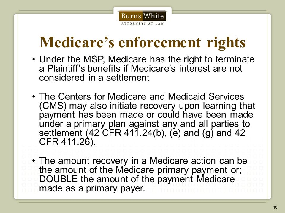 Medicare's enforcement rights Under the MSP, Medicare has the right to terminate a Plaintiff's benefits if Medicare's interest are not considered in a settlement The Centers for Medicare and Medicaid Services (CMS) may also initiate recovery upon learning that payment has been made or could have been made under a primary plan against any and all parties to settlement (42 CFR 411.24(b), (e) and (g) and 42 CFR 411.26).