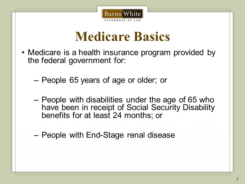 Medicare Basics Medicare is a health insurance program provided by the federal government for: –People 65 years of age or older; or –People with disabilities under the age of 65 who have been in receipt of Social Security Disability benefits for at least 24 months; or –People with End-Stage renal disease 2