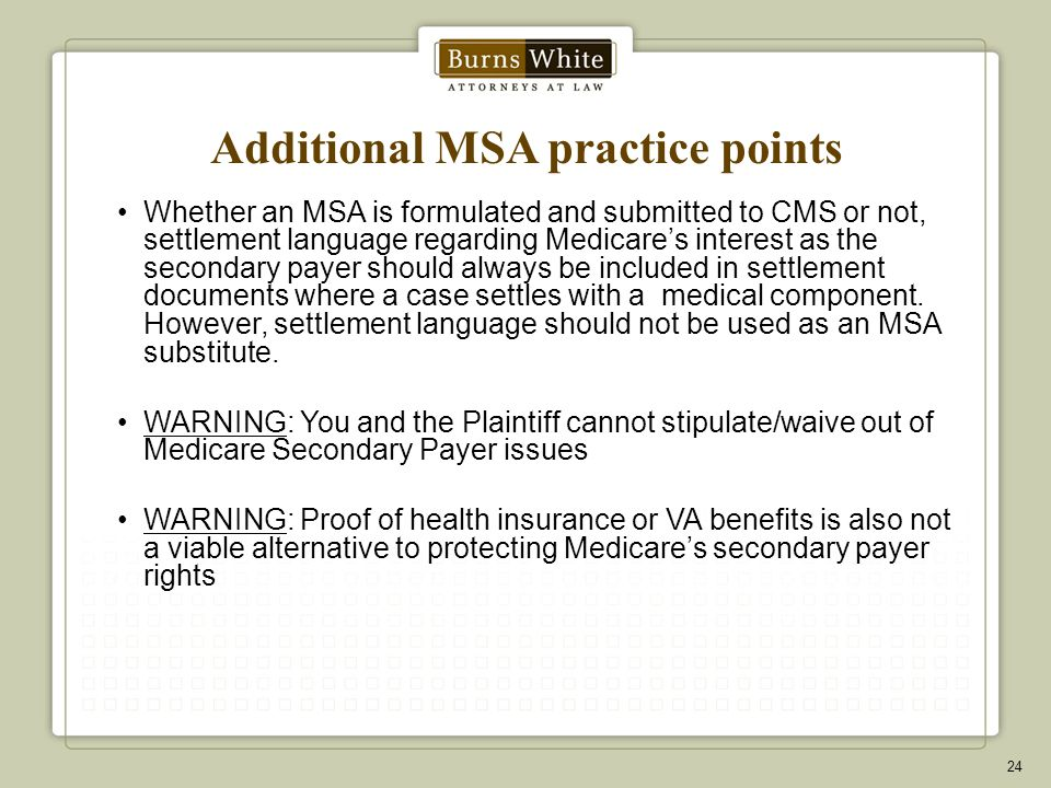 Additional MSA practice points Whether an MSA is formulated and submitted to CMS or not, settlement language regarding Medicare's interest as the secondary payer should always be included in settlement documents where a case settles with a medical component.