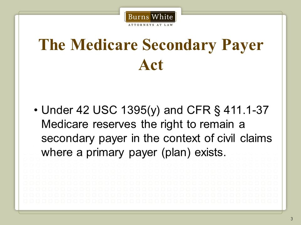 The Medicare Secondary Payer Act Under 42 USC 1395(y) and CFR § 411.1-37 Medicare reserves the right to remain a secondary payer in the context of civil claims where a primary payer (plan) exists.