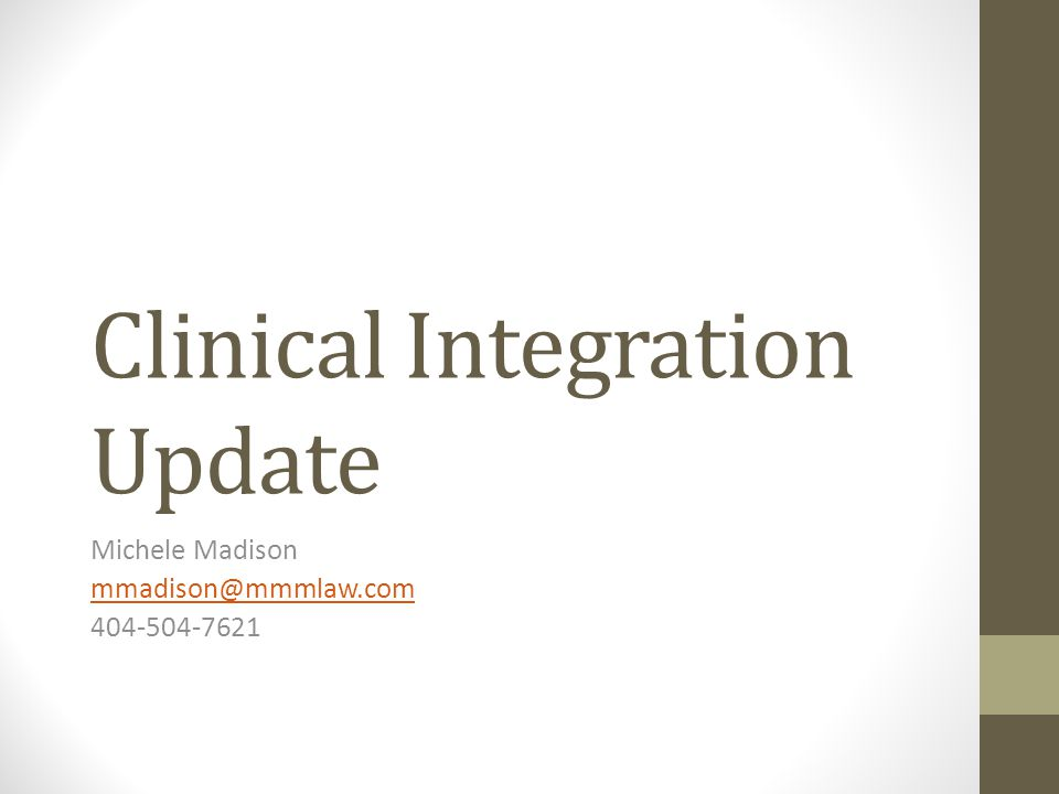 Clinical Integration Update Michele Madison mmadison@mmmlaw.com 404-504-7621