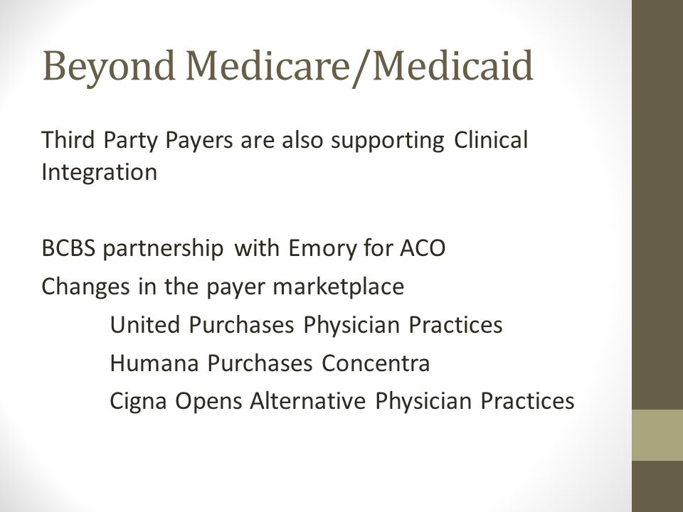 Beyond Medicare/Medicaid Third Party Payers are also supporting Clinical Integration BCBS partnership with Emory for ACO Changes in the payer marketplace United Purchases Physician Practices Humana Purchases Concentra Cigna Opens Alternative Physician Practices