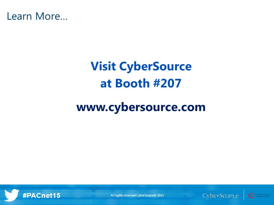 All rights reserved CyberSource® 2015 #PACnet15 Visit CyberSource at Booth #207 www.cybersource.com Learn More…