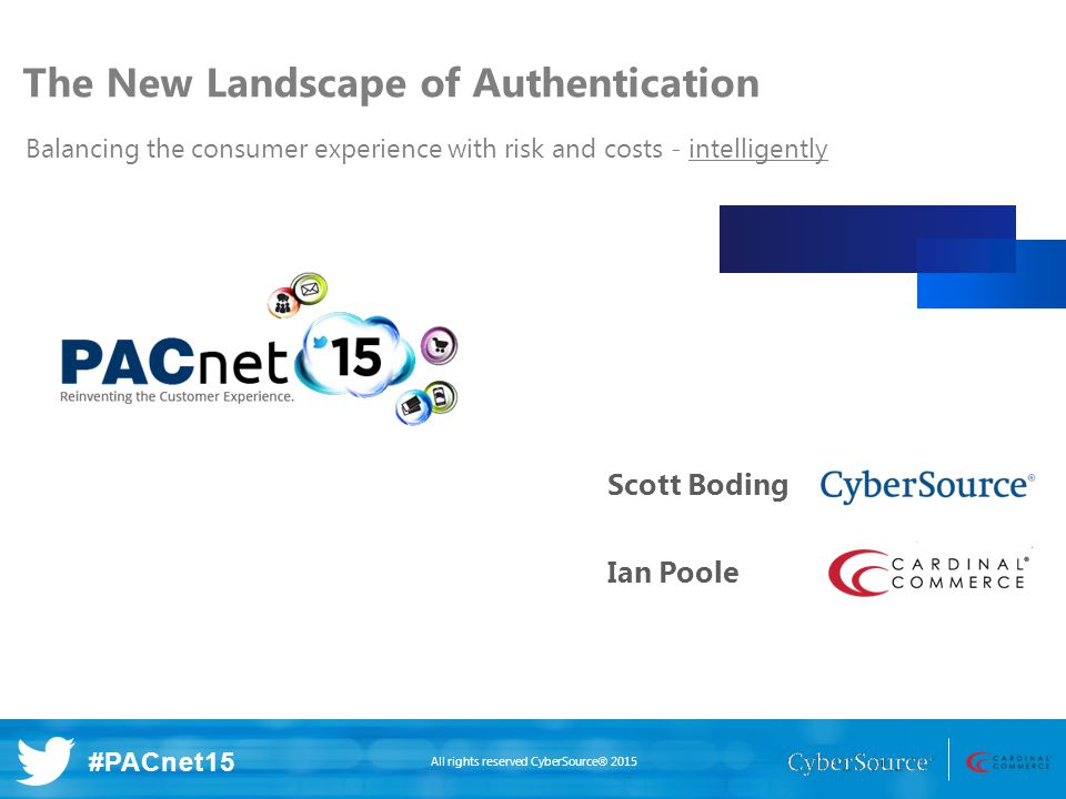 All rights reserved CyberSource® 2015 #PACnet15 The New Landscape of Authentication Balancing the consumer experience with risk and costs - intelligently Scott Boding Ian Poole