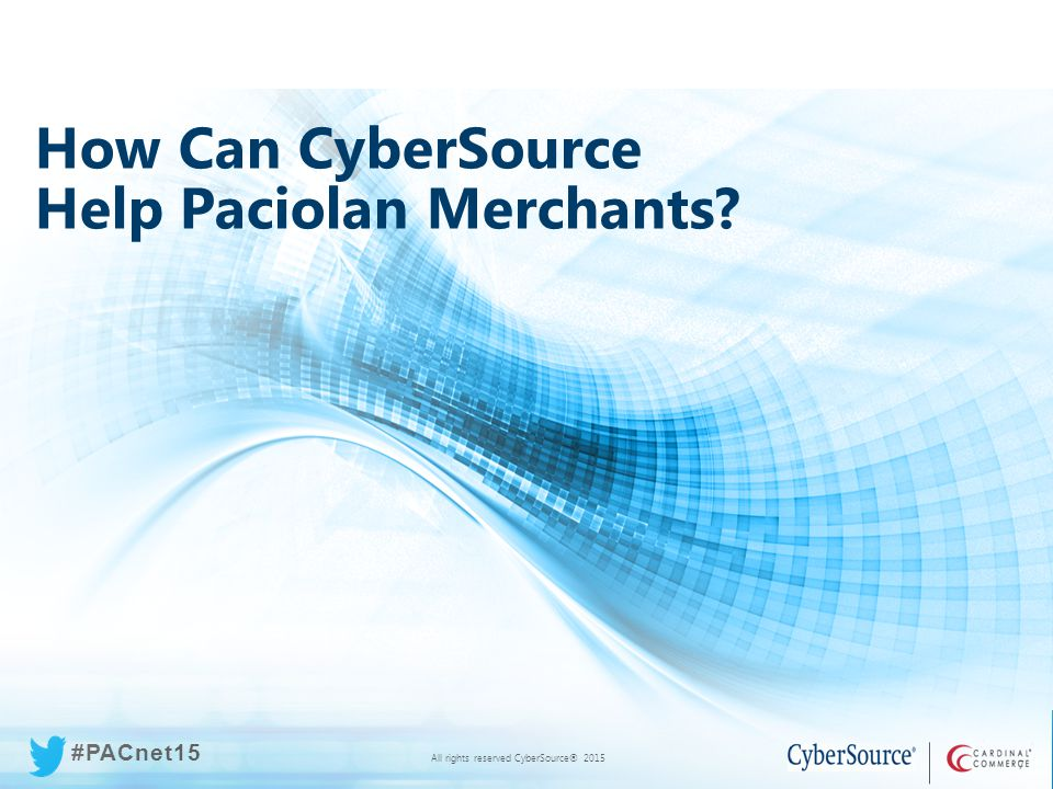 All rights reserved CyberSource® 2015 #PACnet15 All rights reserved CyberSource® 2015 #PACnet15 7 How Can CyberSource Help Paciolan Merchants