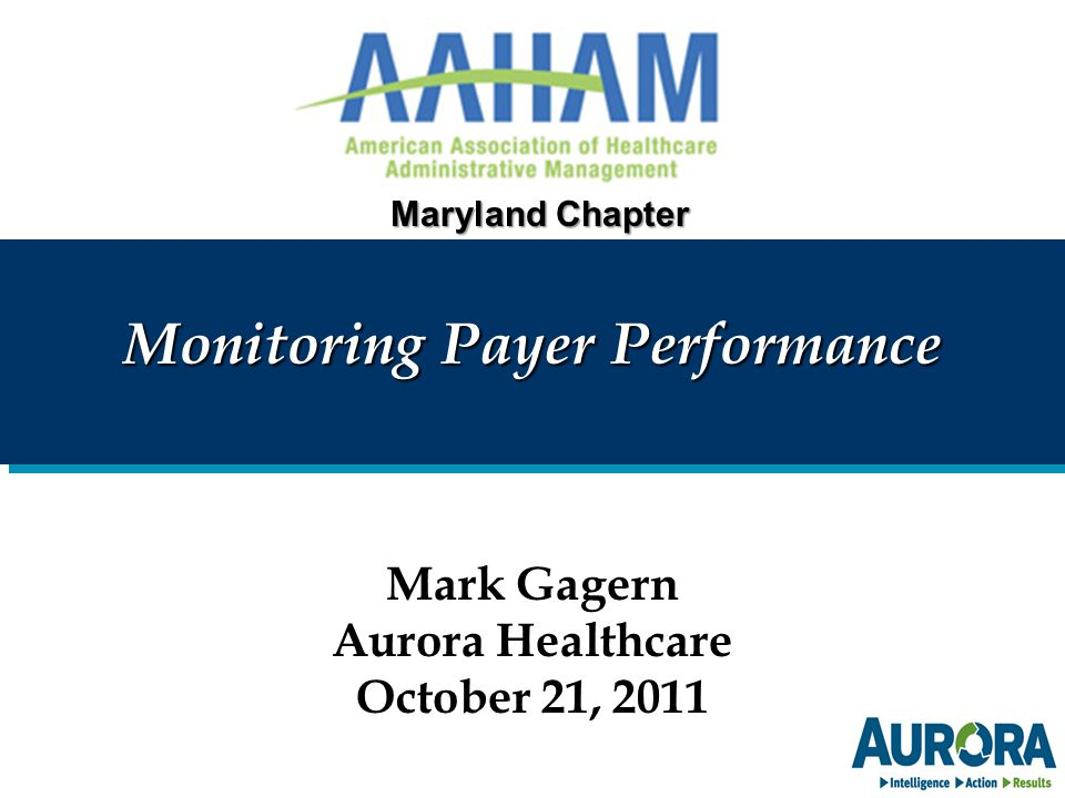 Monitoring Payer Performance Mark Gagern Aurora Healthcare October 21, 2011 Maryland Chapter