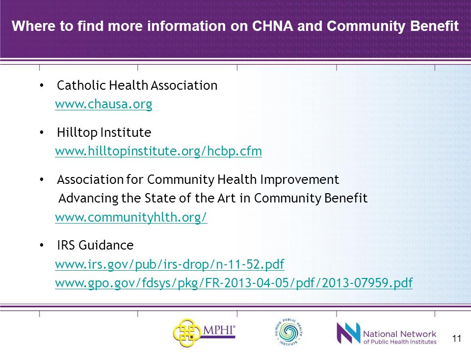 11 Where to find more information on CHNA and Community Benefit Catholic Health Association www.chausa.org Hilltop Institute www.hilltopinstitute.org/hcbp.cfm Association for Community Health Improvement Advancing the State of the Art in Community Benefit www.communityhlth.org/ IRS Guidance www.irs.gov/pub/irs-drop/n-11-52.pdf www.gpo.gov/fdsys/pkg/FR-2013-04-05/pdf/2013-07959.pdf