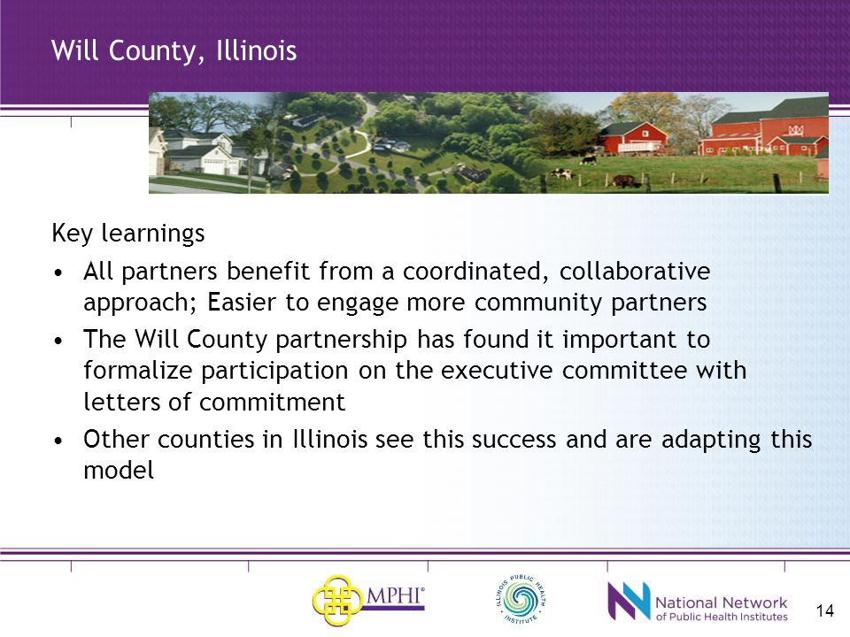 14 Will County, Illinois Key learnings All partners benefit from a coordinated, collaborative approach; Easier to engage more community partners The Will County partnership has found it important to formalize participation on the executive committee with letters of commitment Other counties in Illinois see this success and are adapting this model