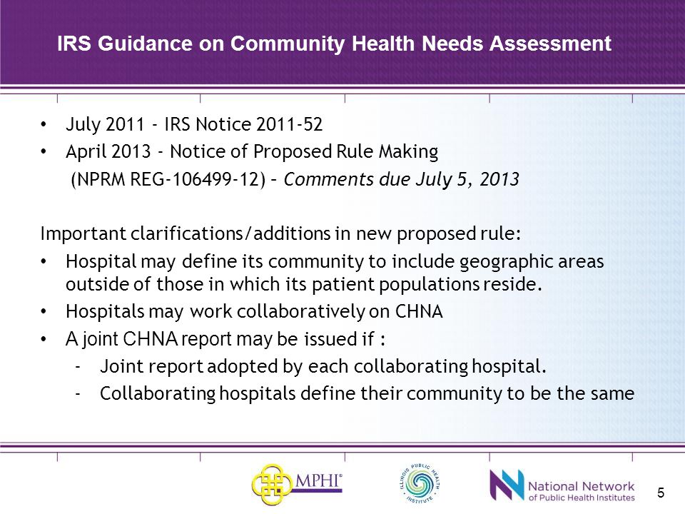 5 IRS Guidance on Community Health Needs Assessment July 2011 - IRS Notice 2011-52 April 2013 - Notice of Proposed Rule Making (NPRM REG-106499-12) – Comments due July 5, 2013 Important clarifications/additions in new proposed rule: Hospital may define its community to include geographic areas outside of those in which its patient populations reside.