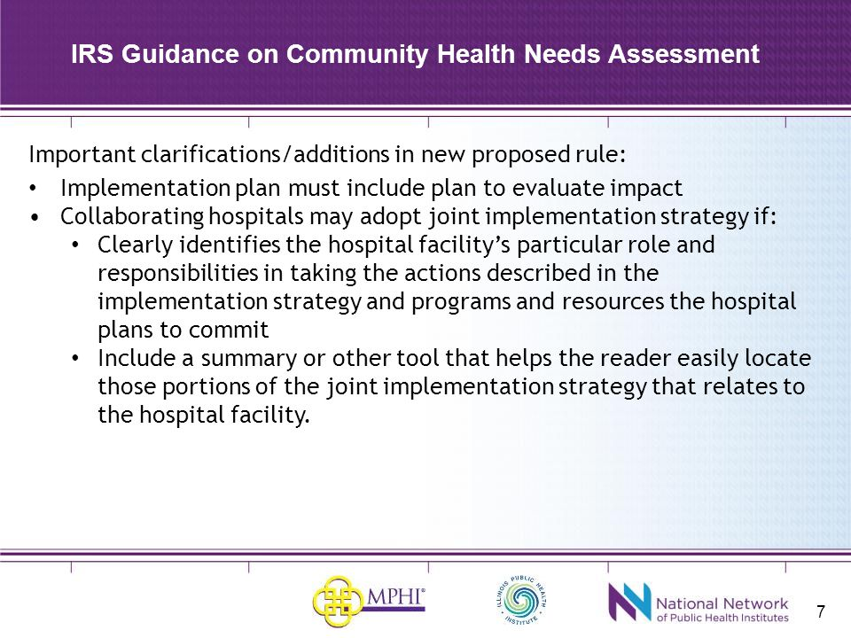 7 IRS Guidance on Community Health Needs Assessment Important clarifications/additions in new proposed rule: Implementation plan must include plan to evaluate impact Collaborating hospitals may adopt joint implementation strategy if: Clearly identifies the hospital facility's particular role and responsibilities in taking the actions described in the implementation strategy and programs and resources the hospital plans to commit Include a summary or other tool that helps the reader easily locate those portions of the joint implementation strategy that relates to the hospital facility.