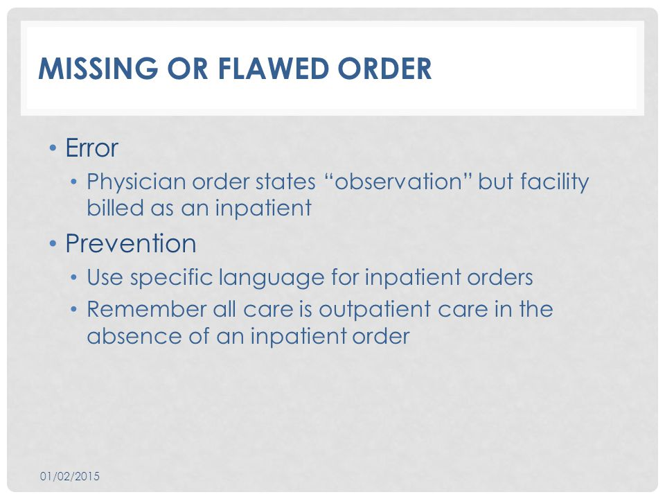 MISSING OR FLAWED ORDER Error Physician order states observation but facility billed as an inpatient Prevention Use specific language for inpatient orders Remember all care is outpatient care in the absence of an inpatient order 01/02/2015