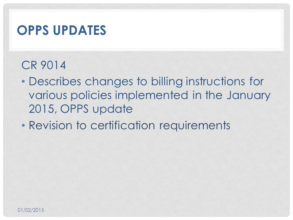OPPS UPDATES CR 9014 Describes changes to billing instructions for various policies implemented in the January 2015, OPPS update Revision to certification requirements 01/02/2015