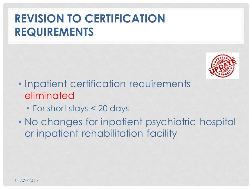 REVISION TO CERTIFICATION REQUIREMENTS Inpatient certification requirements eliminated For short stays < 20 days No changes for inpatient psychiatric hospital or inpatient rehabilitation facility 01/02/2015