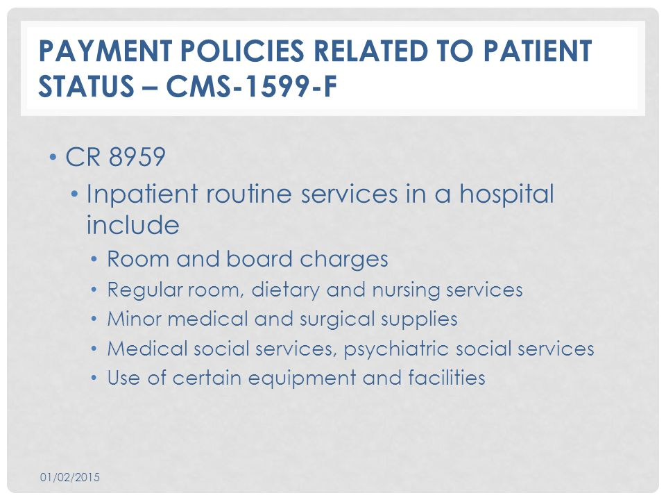 PAYMENT POLICIES RELATED TO PATIENT STATUS – CMS-1599-F CR 8959 Inpatient routine services in a hospital include Room and board charges Regular room, dietary and nursing services Minor medical and surgical supplies Medical social services, psychiatric social services Use of certain equipment and facilities 01/02/2015