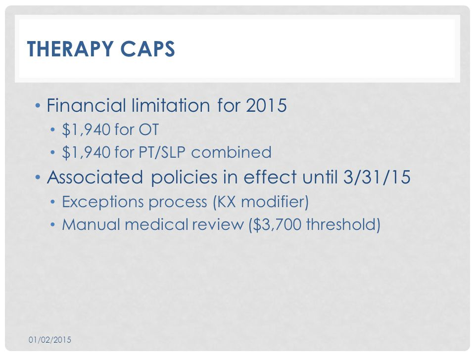 THERAPY CAPS Financial limitation for 2015 $1,940 for OT $1,940 for PT/SLP combined Associated policies in effect until 3/31/15 Exceptions process (KX modifier) Manual medical review ($3,700 threshold) 01/02/2015