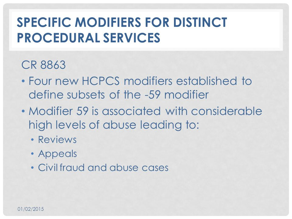 SPECIFIC MODIFIERS FOR DISTINCT PROCEDURAL SERVICES CR 8863 Four new HCPCS modifiers established to define subsets of the -59 modifier Modifier 59 is associated with considerable high levels of abuse leading to: Reviews Appeals Civil fraud and abuse cases 01/02/2015