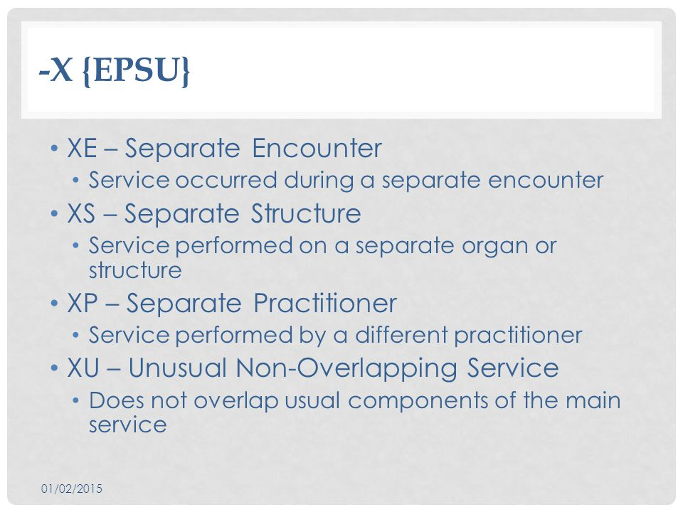 -X {EPSU} XE – Separate Encounter Service occurred during a separate encounter XS – Separate Structure Service performed on a separate organ or structure XP – Separate Practitioner Service performed by a different practitioner XU – Unusual Non-Overlapping Service Does not overlap usual components of the main service 01/02/2015