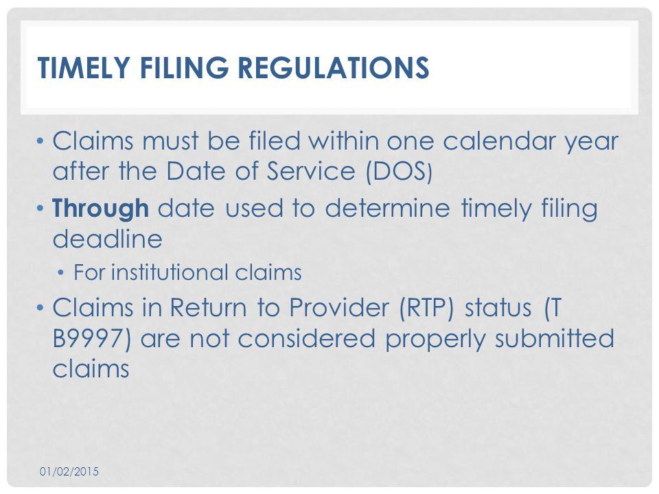 TIMELY FILING REGULATIONS Claims must be filed within one calendar year after the Date of Service (DOS ) Through date used to determine timely filing deadline For institutional claims Claims in Return to Provider (RTP) status (T B9997) are not considered properly submitted claims 01/02/2015