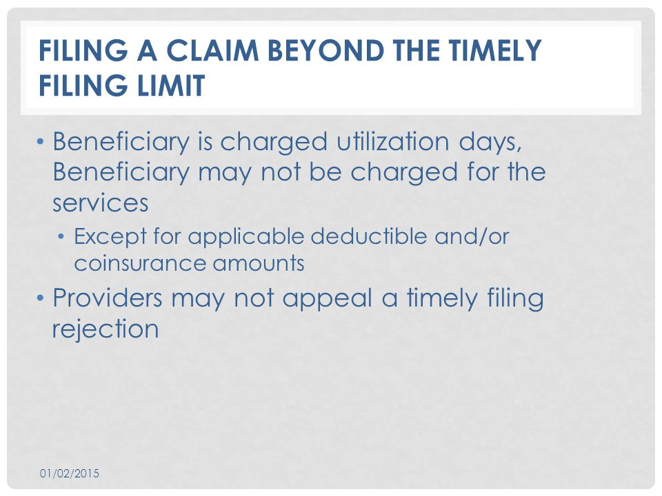 FILING A CLAIM BEYOND THE TIMELY FILING LIMIT Beneficiary is charged utilization days, Beneficiary may not be charged for the services Except for applicable deductible and/or coinsurance amounts Providers may not appeal a timely filing rejection 01/02/2015