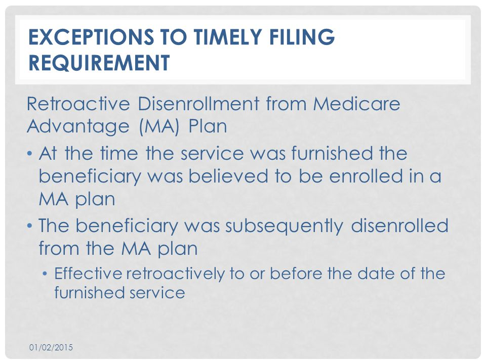 EXCEPTIONS TO TIMELY FILING REQUIREMENT Retroactive Disenrollment from Medicare Advantage (MA) Plan At the time the service was furnished the beneficiary was believed to be enrolled in a MA plan The beneficiary was subsequently disenrolled from the MA plan Effective retroactively to or before the date of the furnished service 01/02/2015