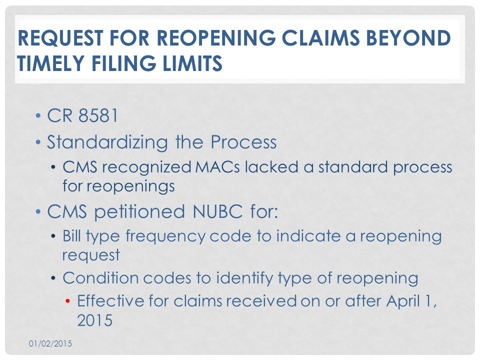 REQUEST FOR REOPENING CLAIMS BEYOND TIMELY FILING LIMITS CR 8581 Standardizing the Process CMS recognized MACs lacked a standard process for reopenings CMS petitioned NUBC for: Bill type frequency code to indicate a reopening request Condition codes to identify type of reopening Effective for claims received on or after April 1, 2015 01/02/2015