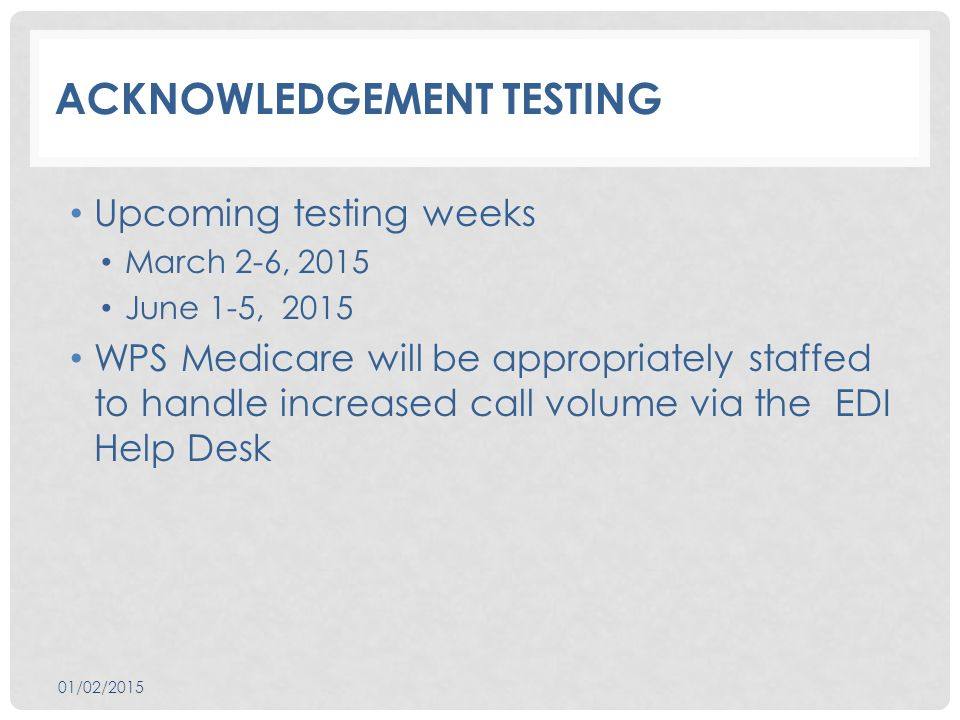 ACKNOWLEDGEMENT TESTING Upcoming testing weeks March 2-6, 2015 June 1-5, 2015 WPS Medicare will be appropriately staffed to handle increased call volume via the EDI Help Desk 01/02/2015