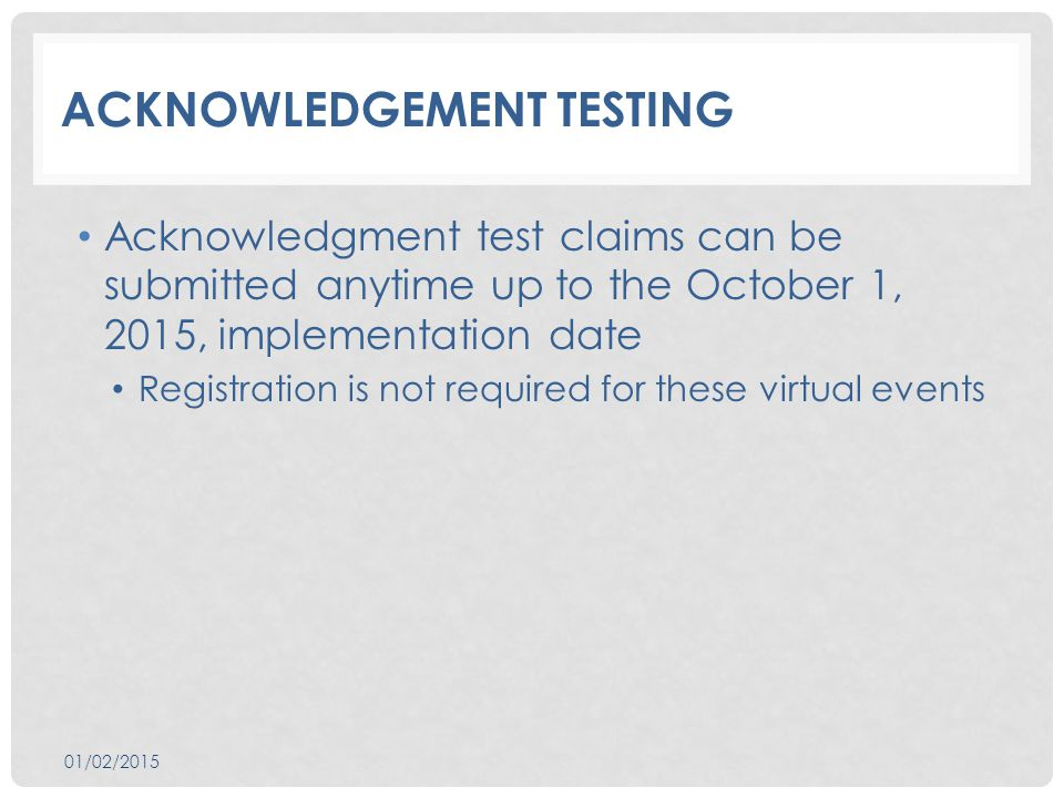 ACKNOWLEDGEMENT TESTING Acknowledgment test claims can be submitted anytime up to the October 1, 2015, implementation date Registration is not required for these virtual events 01/02/2015