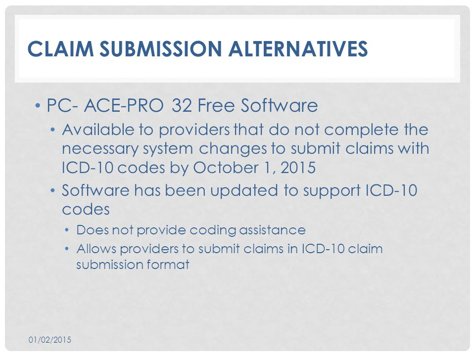 CLAIM SUBMISSION ALTERNATIVES PC- ACE-PRO 32 Free Software Available to providers that do not complete the necessary system changes to submit claims with ICD-10 codes by October 1, 2015 Software has been updated to support ICD-10 codes Does not provide coding assistance Allows providers to submit claims in ICD-10 claim submission format 01/02/2015