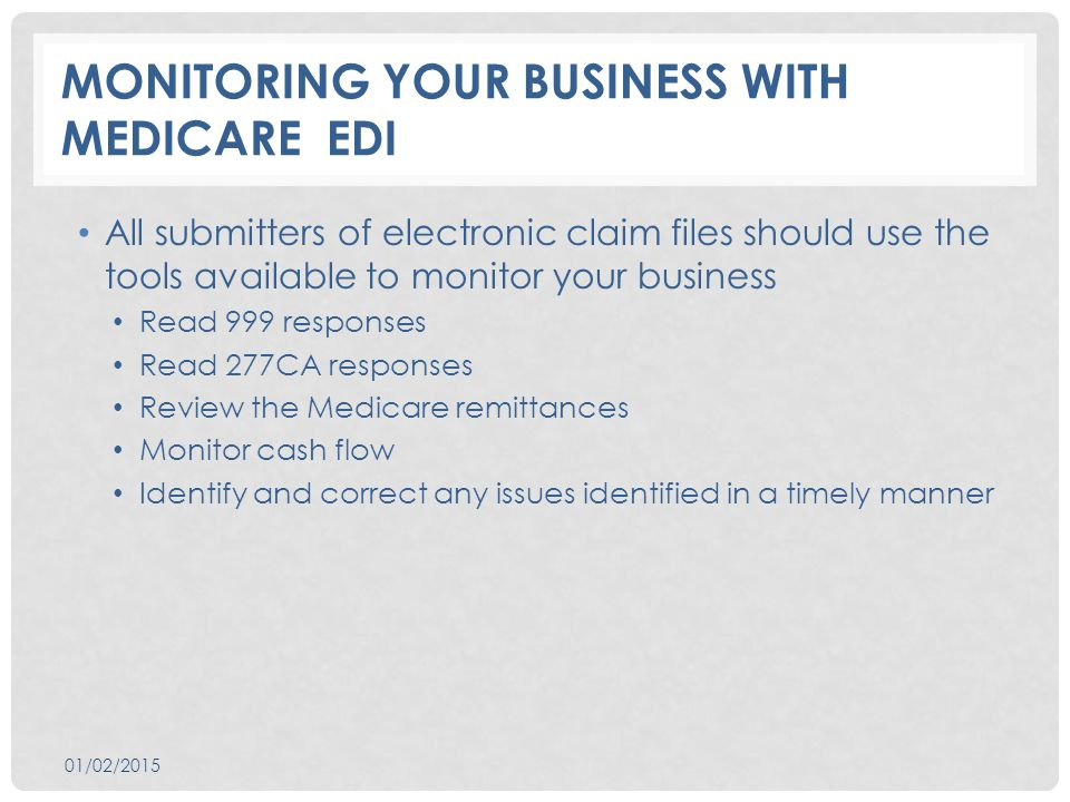 MONITORING YOUR BUSINESS WITH MEDICARE EDI All submitters of electronic claim files should use the tools available to monitor your business Read 999 responses Read 277CA responses Review the Medicare remittances Monitor cash flow Identify and correct any issues identified in a timely manner 01/02/2015
