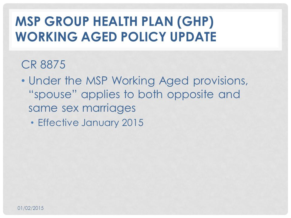 MSP GROUP HEALTH PLAN (GHP) WORKING AGED POLICY UPDATE CR 8875 Under the MSP Working Aged provisions, spouse applies to both opposite and same sex marriages Effective January 2015 01/02/2015