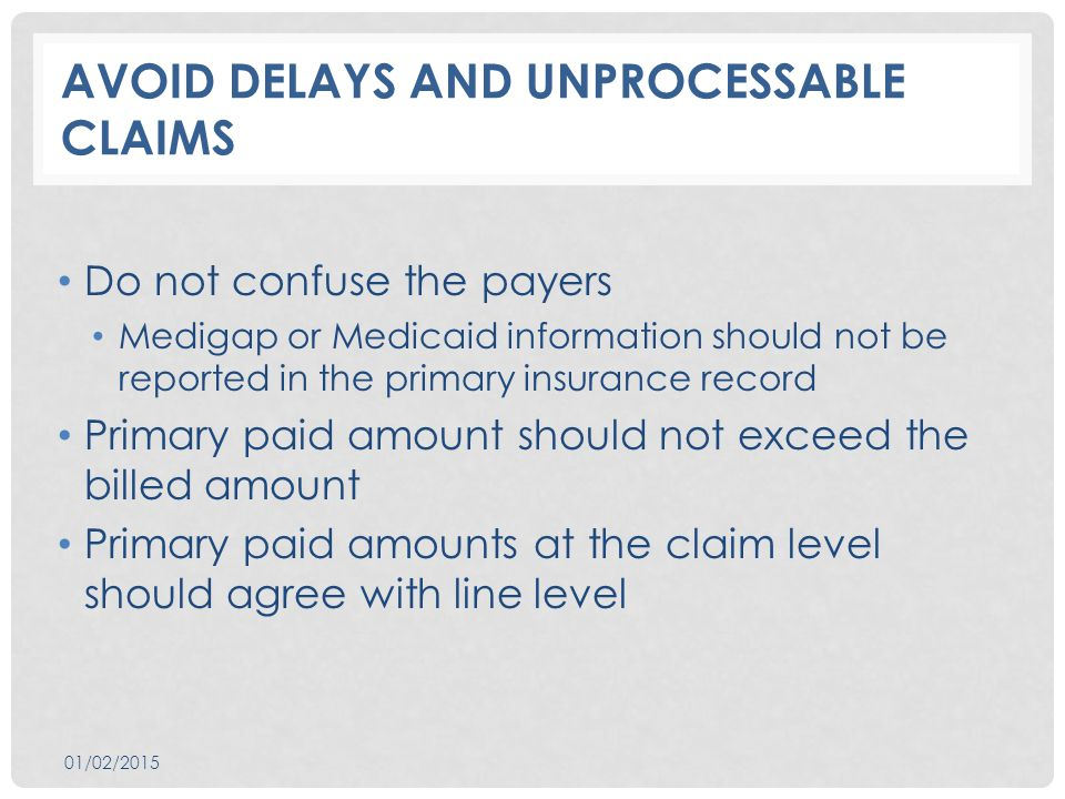 AVOID DELAYS AND UNPROCESSABLE CLAIMS Do not confuse the payers Medigap or Medicaid information should not be reported in the primary insurance record Primary paid amount should not exceed the billed amount Primary paid amounts at the claim level should agree with line level 01/02/2015