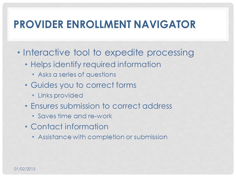 PROVIDER ENROLLMENT NAVIGATOR Interactive tool to expedite processing Helps identify required information Asks a series of questions Guides you to correct forms Links provided Ensures submission to correct address Saves time and re-work Contact information Assistance with completion or submission 01/02/2015