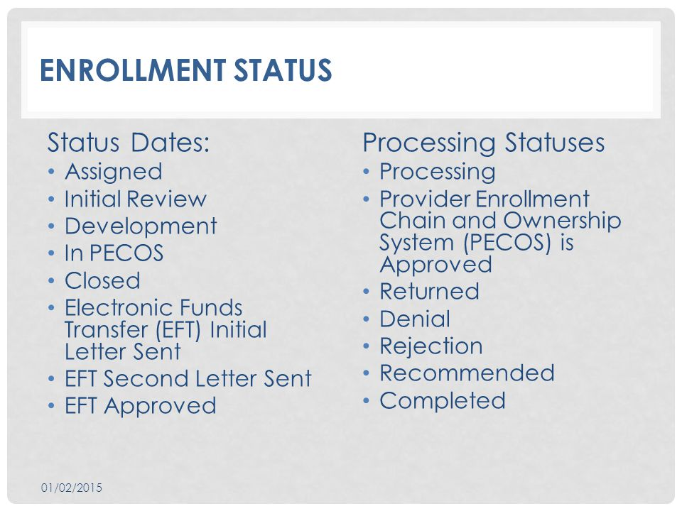 ENROLLMENT STATUS Status Dates: Assigned Initial Review Development In PECOS Closed Electronic Funds Transfer (EFT) Initial Letter Sent EFT Second Letter Sent EFT Approved Processing Statuses Processing Provider Enrollment Chain and Ownership System (PECOS) is Approved Returned Denial Rejection Recommended Completed 01/02/2015