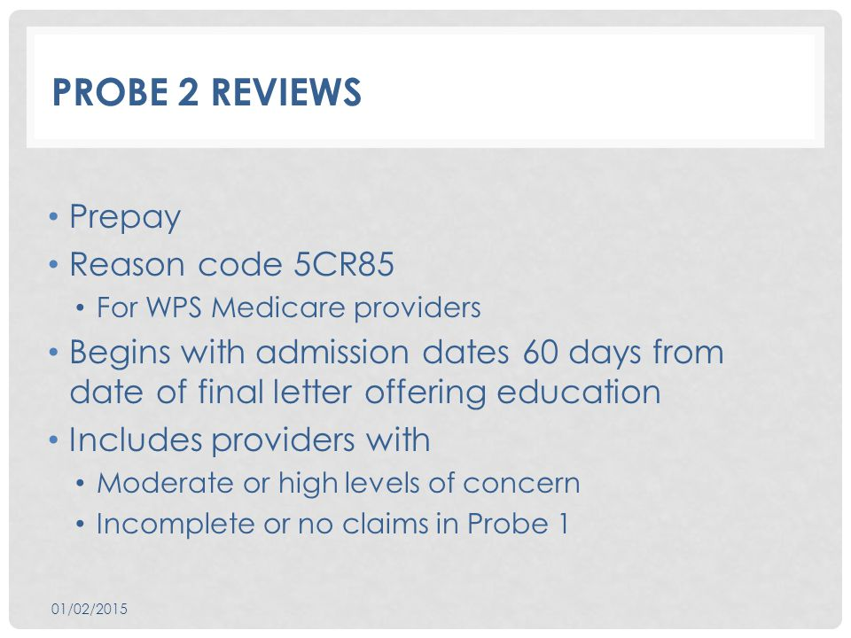 PROBE 2 REVIEWS Prepay Reason code 5CR85 For WPS Medicare providers Begins with admission dates 60 days from date of final letter offering education Includes providers with Moderate or high levels of concern Incomplete or no claims in Probe 1 01/02/2015