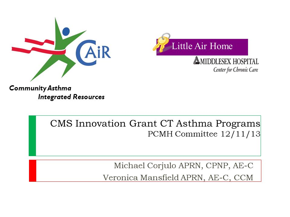 CMS Innovation Grant CT Asthma Programs PCMH Committee 12/11/13 Michael Corjulo APRN, CPNP, AE-C Veronica Mansfield APRN, AE-C, CCM Community Asthma Integrated Resources Little Air Home