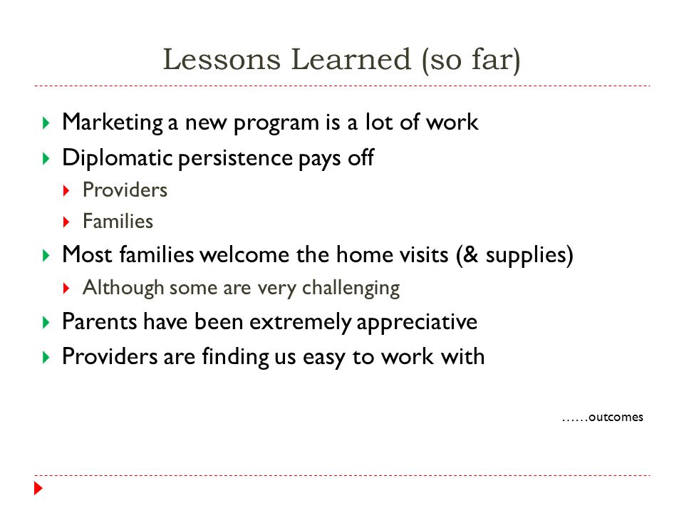 Lessons Learned (so far)  Marketing a new program is a lot of work  Diplomatic persistence pays off  Providers  Families  Most families welcome the home visits (& supplies)  Although some are very challenging  Parents have been extremely appreciative  Providers are finding us easy to work with ……outcomes