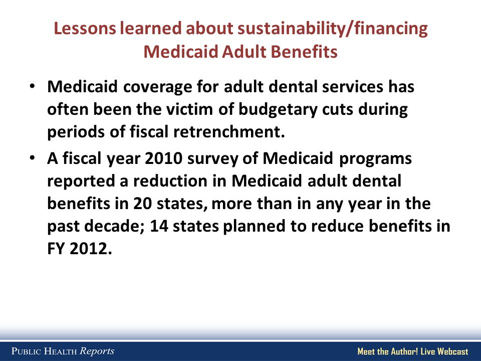 Lessons learned about sustainability/financing Medicaid Adult Benefits Medicaid coverage for adult dental services has often been the victim of budget