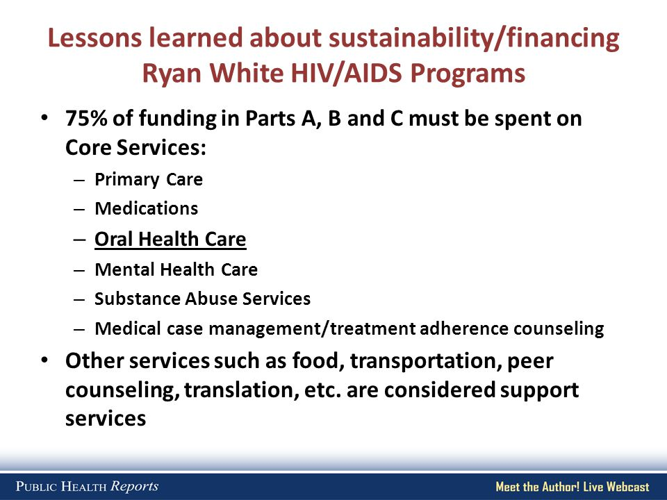 Lessons learned about sustainability/financing Ryan White HIV/AIDS Programs 75% of funding in Parts A, B and C must be spent on Core Services: – Prima