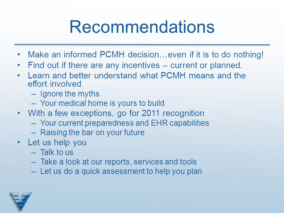 Recommendations Make an informed PCMH decision…even if it is to do nothing! Find out if there are any incentives – current or planned. Learn and bette