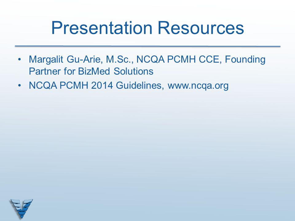 Presentation Resources Margalit Gu-Arie, M.Sc., NCQA PCMH CCE, Founding Partner for BizMed Solutions NCQA PCMH 2014 Guidelines, www.ncqa.org