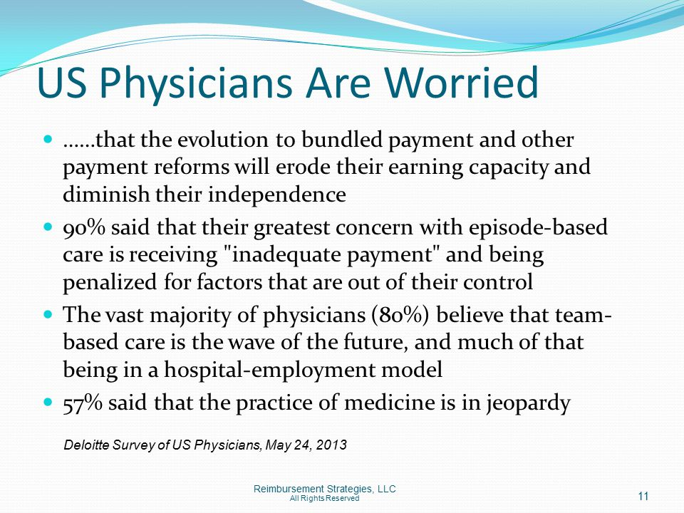 US Physicians Are Worried ……that the evolution to bundled payment and other payment reforms will erode their earning capacity and diminish their independence 90% said that their greatest concern with episode-based care is receiving inadequate payment and being penalized for factors that are out of their control The vast majority of physicians (80%) believe that team- based care is the wave of the future, and much of that being in a hospital-employment model 57% said that the practice of medicine is in jeopardy Reimbursement Strategies, LLC All Rights Reserved 11 Deloitte Survey of US Physicians, May 24, 2013