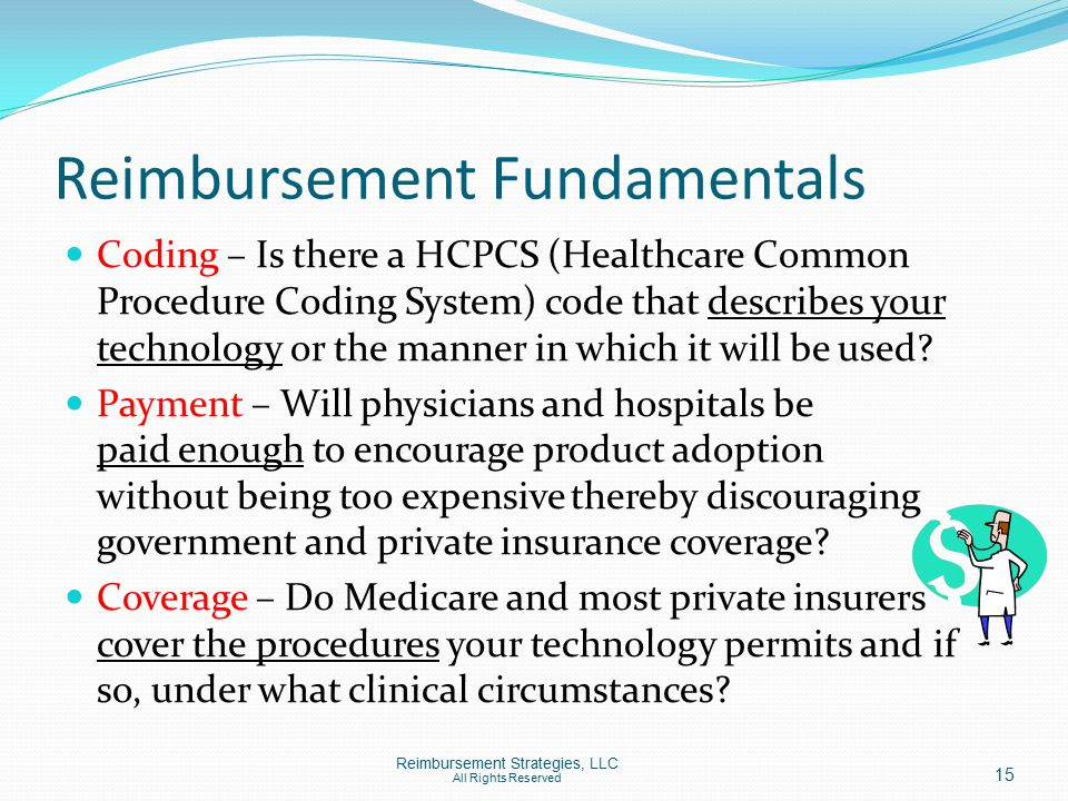 Reimbursement Fundamentals Coding – Is there a HCPCS (Healthcare Common Procedure Coding System) code that describes your technology or the manner in which it will be used.