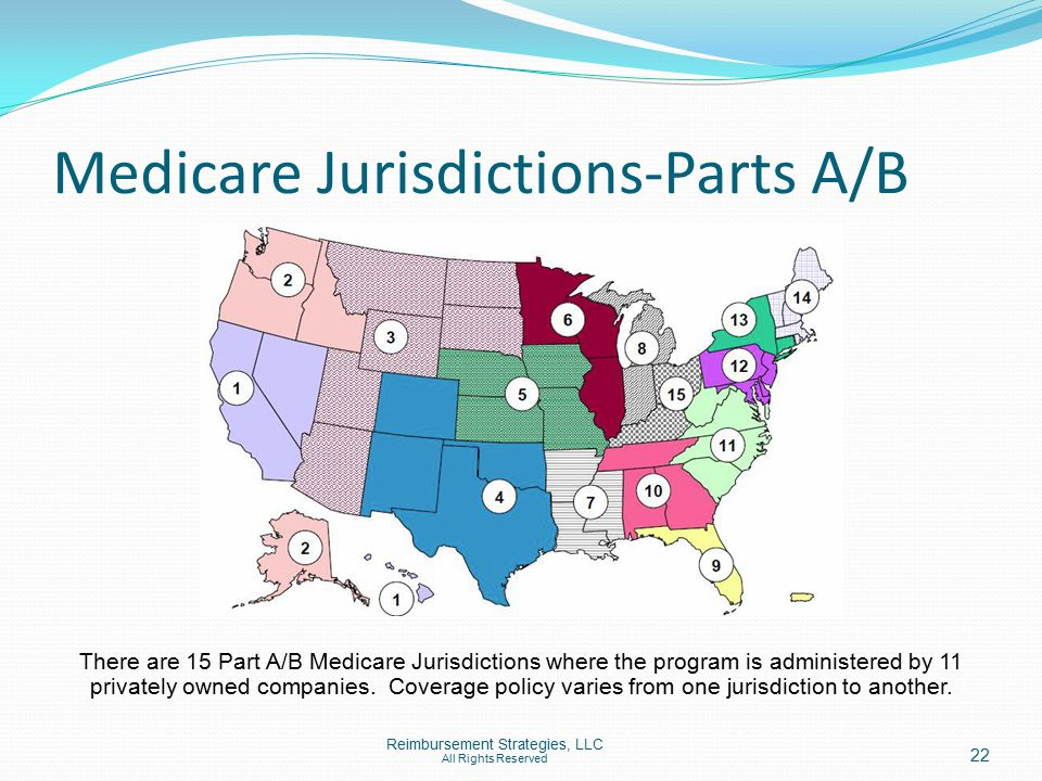 Medicare Jurisdictions-Parts A/B There are 15 Part A/B Medicare Jurisdictions where the program is administered by 11 privately owned companies.