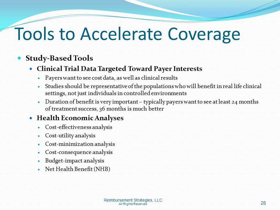 Tools to Accelerate Coverage Study-Based Tools Clinical Trial Data Targeted Toward Payer Interests Payers want to see cost data, as well as clinical results Studies should be representative of the populations who will benefit in real life clinical settings, not just individuals in controlled environments Duration of benefit is very important – typically payers want to see at least 24 months of treatment success, 36 months is much better Health Economic Analyses Cost-effectiveness analysis Cost-utility analysis Cost-minimization analysis Cost-consequence analysis Budget-impact analysis Net Health Benefit (NHB) Reimbursement Strategies, LLC All Rights Reserved 28