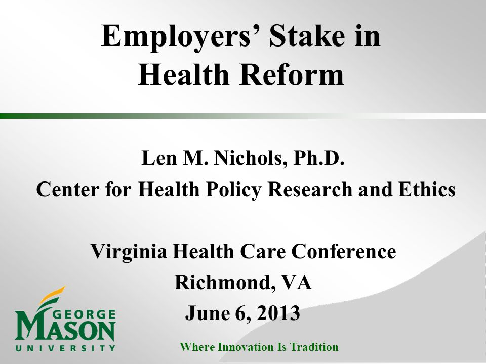 Where Innovation Is Tradition Employers' Stake in Health Reform Len M. Nichols, Ph.D. Center for Health Policy Research and Ethics Virginia Health Car